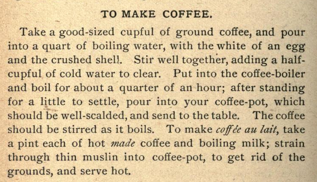 "Kristin Holt | Victorian Coffee. ""To Make Coffee"", method published in The Everyday Cook Book and Encyclopedia of Practical Recipes, 1889."