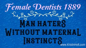 Kristin Holt | Female Dentists (1889): Man Haters Without Maternal Instincts. Related to Victorian Attitudes: The Weaker Sex & Education.