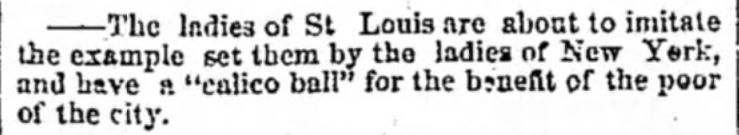 "Kristin Holt | Calico Balls: The Fashionable Thing of the Late 19th Century. From The Louisville Daily Courier of Louisville, Kentucky on January 25, 1855. ""The ladies of St Louis are about to imitate the example set them by the ladies of New York, and have a ""calico ball"" for the benefit of the poor of the city."""