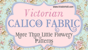 Kristin Holt | Victorian Calico Fabric: More Than Little Flowery Patterns