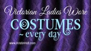 Kristin Holt | Victorian Ladies Wore Costumes ~ Every Day. Related to Book Description: Isabella's Calico Groom.