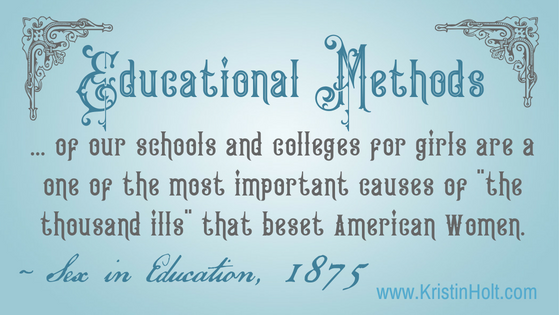 "Kristin Holt | Victorian Women do not possess the Brain Power to Succeed. Educational Methods of our schools and colleges for girls are a one of the most important causes of ""the thousand ills"" that beset American Women. ~ Sex in Education, 1875"