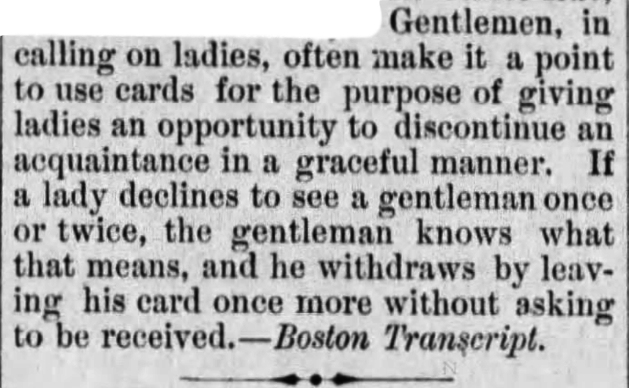 "Kristin Holt | Common Details of Western Historical Romance that are Historically Incorrect, Part 1. Quote from The Waterloo Courier of Waterloo, Iowa on March 24, 1880. ""Gentlemen, in calling on ladies, often make ita point to use cards for the purpose of giving ladies an opportunity to discontinue an acquaintance in a graceful manner. If a lady declines to see a gentleman once or twice, the gentleman knows what that means, and he witdraws by leaving his card once more without asking to be received. ~ Boston Transcript (syndicated from)."