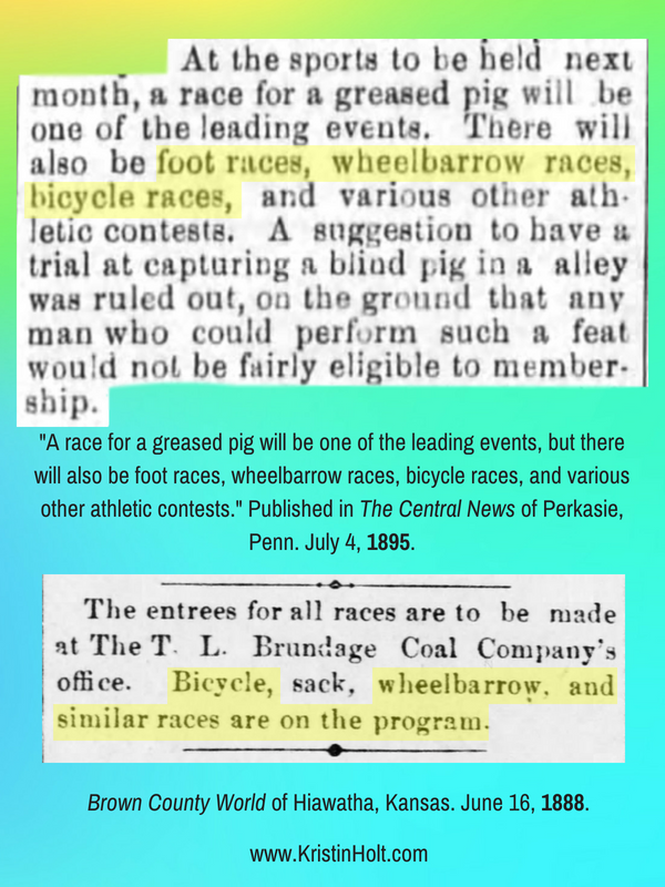 Kristin Holt | Victorians Race: On Foot, On Bicycles, In Wheelbarrows. Two newspaper clippings from The Central News of Perkasie, Penn (July 4, 1895) and Brown County World of Hiawatha, Kansas (June 16, 1888). The pair describe foot races, bicycle races, sack, wheelbarrow, etc.
