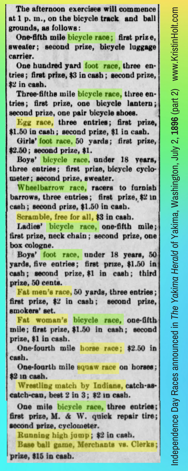 Kristin Holt } Victorians Race: On Food, On Bicycles, In Wheelbarrows. Patrotic Citizens of the year, in celebrating the Glorious Fourth: a listing of races and events announced in The Yakima Herald of Yakima, Washington on July 2, 1896, Part 2 of 2.