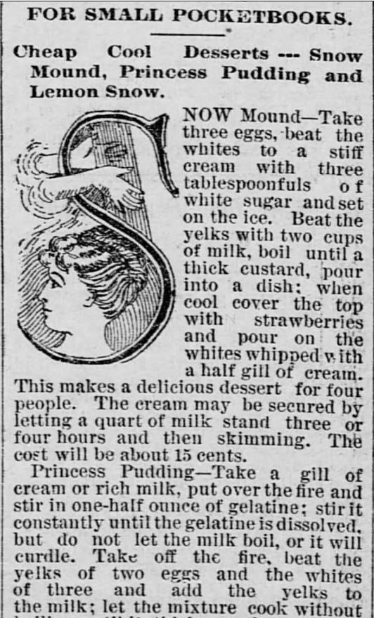 "Kristin Holt | Cool Desserts for a Victorian Summer Evening. Cheap Cool Desserts, published in the Saint Paul Globe of Saint Paul, Minnesota on June 24, 1888. (Part 1 of 3) ""For Small Pocketbooks. Cheap Cool Desserts --- Snow Mound, Princess Pudding and Lemon Snow."""