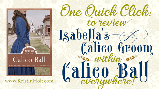 Kristin Holt's website offers a One Quick Click page (with all available links) allowing readers to find and access anywhere they might wish to review this title: ISABELLA'S CALICO GROOM within CALICO BALL. Related to Book Description: Isabella's Calico Groom.