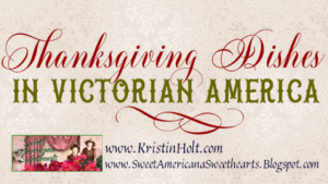Kristin Holt | Thanksgiving Dishes in Victorian America. Related to Book Review–Things Mother Used to Make: A Collection of Old Time Recipes, Some Nearly One Hundred Years Old and Never Published Before
