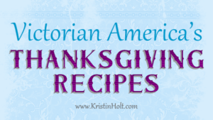 Kristin Holt | Victorian America's Thanksgiving Recipes. Related to A Victorian-American Thanksgiving Day, 1897.
