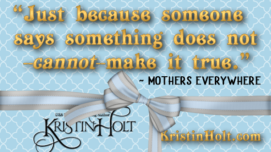"Kristin Holt | Quote: ""Just becuase someone says something does not--cannot--make it true."" ~ Mothers Everywhere"