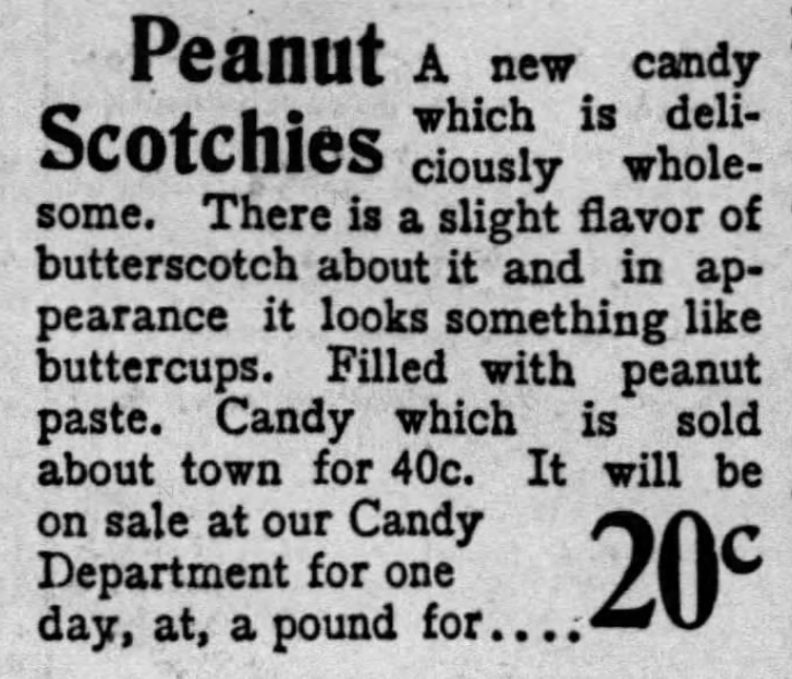 Kristin Holt | Peanut Butter in Victorian America. Peanut Scotchies, a new candy.. with slight flavor of butterscotch. Looks like a buttercup candy, and is filled with peanut paste. From The Los Angeles Times on June 16, 1900.
