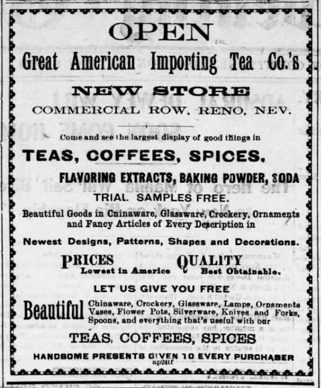 Kristin Holt | Victorian Coffee. Great American Importing Tea Co opens a New Store in Reno, Nevada. Sells Teas, Coffees, Spices, Flavoring Extracts, Baking Powder (along with kitchenware of various types--but it's not a grocery!) Advertised in the Reno Gazette-Journal of Reno, Nevada on May 8, 1899.