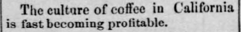 "Kristin Holt | Victorian Coffee. Newspaper clipping from Green Bay Advocate of Green Bay Wisconsin, December 20, 1877: ""The culture of coffee in California is fast becoming profitable."""
