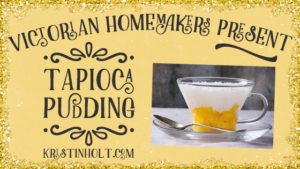 Kristin Holt: Victorian Homemakers Present: Tapioca Pudding. Related to Victorian Oatmeal Porridge Recipe.