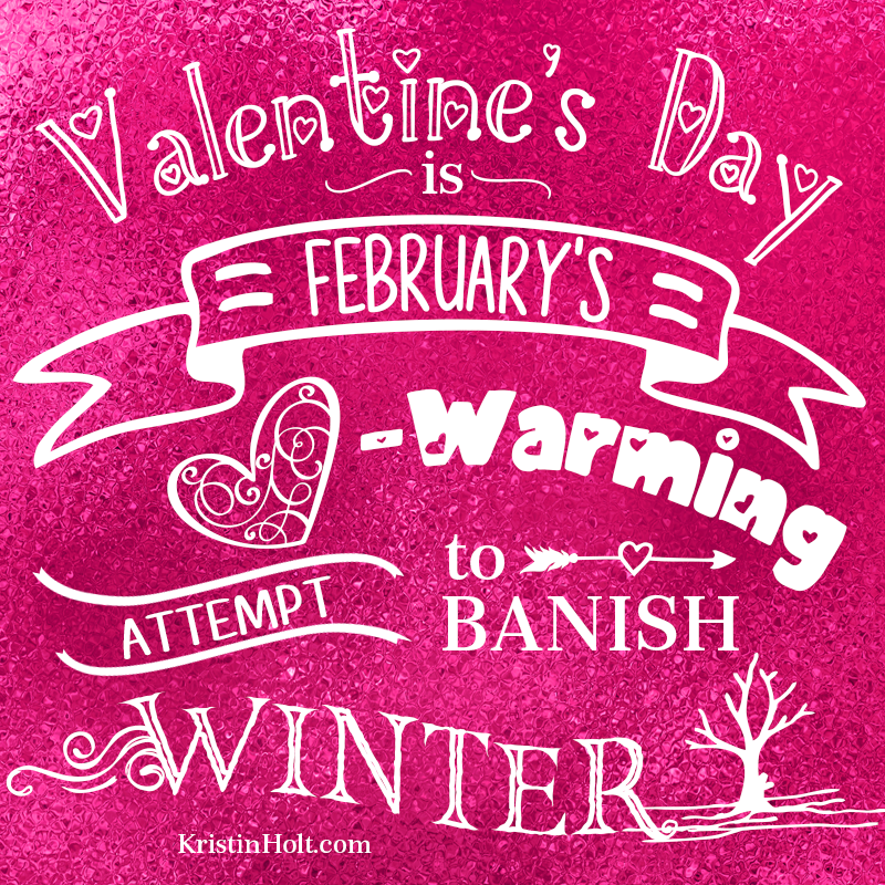 "Kristin Holt | Stylized Quotes by USA Today Bestselling Author Kristin Holt: ""Valentine's Day is February's Heart-Warming Attempt to Banish Winter."""