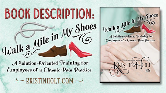 Kristin Holt | Book Description: Walk a Mile in My Shoes: A Solution-Oriented Training for Employees of a Chronic Pain Practice