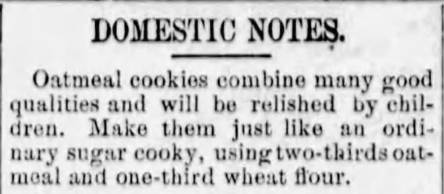 Kristin Holt | Domestic Notes explain that oatmeal cookies can be made just like an ordinary sugar cooky (sic), substituting 2/3 of the wheat flour with oatmeal. Published in The Lyons Representative of Lyons, Kansas on November 8, 1883.