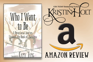 Kristin Holt | Review on Amazon.com: Who I Want to Be~ A Devotional Journey Through the Book of Matthew