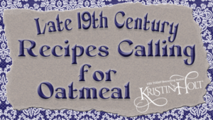 Kristin Holt | Late 19th Century Recipes Calling for Oatmeal by Author Kristin Holt.
