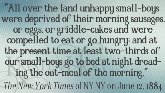 "Kristin Holt | Quote from ""Oat-Meal"": Protect the Children, in New York Times, 1884: ""All over the land unhappy small-boys were deprived of their morning sausages, or eggs, or griddle-cakes and were compelled to eat or go hungry; and at the present time at least two-thirds of our small-boys go to bed at night dreading the oat-meal of the morning."""