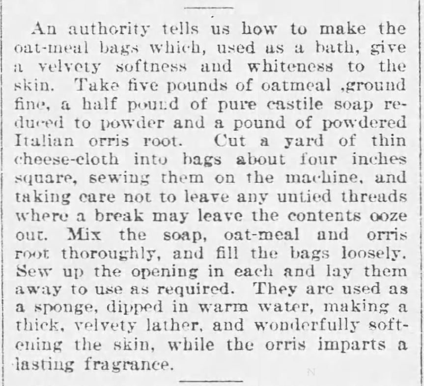 Oatmeal in the Victorian Toilette: Oatmeal Bath Sachets (calling for ground oatmeal, castile soap, etc.). Published in The Buffalo Commercial Newspaper of Buffalo, New York on November 16, 1893.