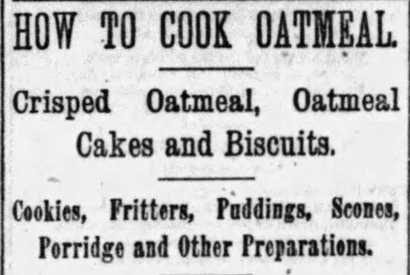 Kristin Holt | Header Image from Victorian-era Newspaper Article: How to Cook Oatmeal: Crisped Oatmeal, Oatmeal Cakes and Biscuits, Cookies, Fritters, Puddings, Scones, Porridge, and other Preparations. Published in The Boston Globe of Boston, Massachusetts on January 22, 1893.