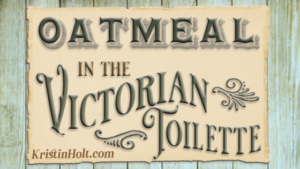 Oatmeal in the Victorian Toilette by Author Kristin Holt.