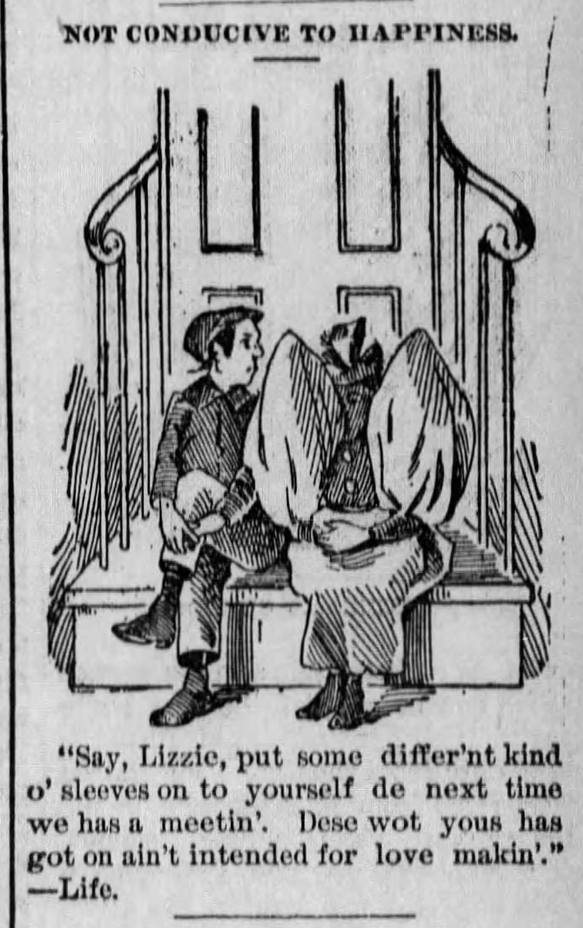 "Kristin Holt | Illustrated Quip defines Love Making as G-rated, late-1800s. From The Horton Headlight-Commercial of Horton, Kansas on July 18, 1895. Reads: ""Say, Lizzie, put on some differ'nt kind o' sleeves on to yourself de next time we has a meetin'. Dese wot yous has got on ain't intended for love makin'."" Her sleves are the enormous balloon sleeves of the mid 1890s."