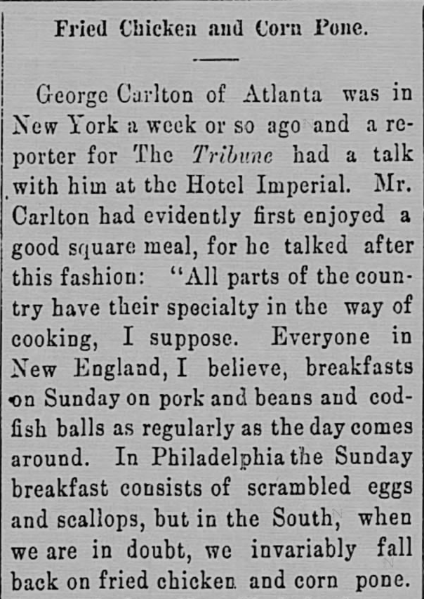 """Kristin Holt   Victorian America's Fried Chicken; from The Intelligencer of Anderson, S.C., December 13, 1899. """"all parts of the country have their specialty in the way of cooking, I suppose. Everyone in New England, I believe, breakfasts on Sunday on pork and beans and codfish balls as regularly as the day comes around... but in the South, when we are in doubt, we invariably fall back on fried chicken and corn pone."""""""