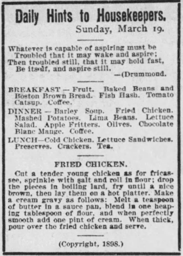 """Kristin Holt   Victorian America's Fried Chicken: One Day's Menu for home, including Breakfast, Dinner and Lunch (apparently evening meal?). Dinner includes fried chicken as the main dish, along with many side-dishes. Obviously the large meal of the day. Includes a recipe for tender young chicken """"Fried Chicken"""". Copyright 1898. Published in The Boston Globe of Boston, Massachusetts on March 18, 1899."""