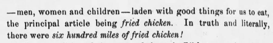 """Kristin Holt   Victorian America's Fried Chicken. In """"Journal of the U.S. Calvary Association"""", Leavenworth, Kansas, June 1, 1899 (Part 2 of 2). ... """"men, women, and children-- laden with good things for us to eat, the principle article being fried chicken. In truth and literally, there were six hundred miles of fried chicken!"""""""