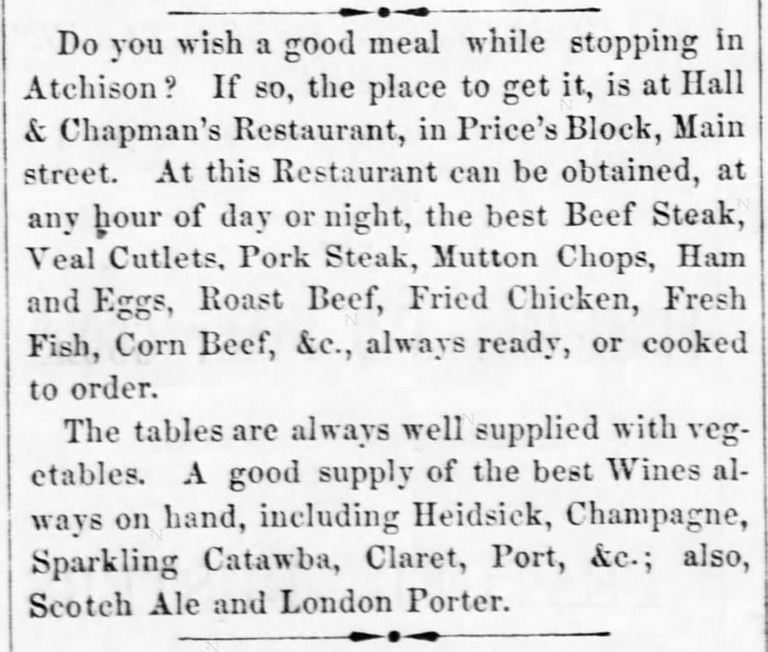 "Kristin Holt | Victorian America's Fried Chicken; from The Atchison Daily Champion of Atchison, Kansas on August 18, 1865: ""Do you wish a good meal while stopping in Atchison? If so, the place to get it, is at Hall & Chapman's Restaurant, in Price's Block, Main street. At this Restaurant can be obtained, at any hour of day or night,, the best Beef Steak, Veal Cutlets, Pork Steak, Mutton Chops, Ham and Eggs, Roast beef, Fried chicken, Fresh Fish, Corn Beef, &c., always ready, or cooked to order. The tables are always well supplied with vegetables. A good supply of the best Wines always on hand, including Heidsick, Champagne, Sparkling Catawaba, Claret, Port, &c.; also, Scotch Ale and London Porter."""