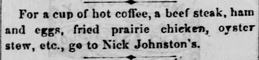 "Kristin Holt | Victorian America's Fried Chicken. ""For a cup of hot coffee, a beef steak, ham and eggs, fried prairie chicken, oyster stew, etc., go to Nick Johnston's."" From The Atchison Daily Free Press of Atchison, Kansas on March 9, 1867."