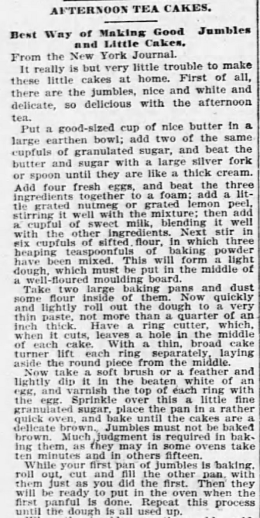 Kristin Holt | Sugar Cookies in Victorian America | Afternoon Tea Cakes; Best Way of Making Good Jumbles [cookies] and Little Cakes Part 1 of 2. Syndicated from the New York Journal. Published in Kansas City Journal of Kansas City, Missouri. March 6, 1897. Note these cookies are DROPPED rather than rolled and cut. This method began at turn of the century.
