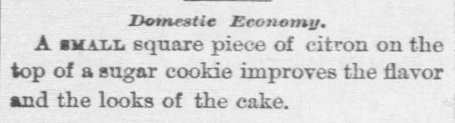 "Krisitn Holt | Sugar Cookies in Victorian America. ""Domestic Economy. A small square piece of citron on the top of a sugar cookie improves teh flavor and the looks of the cake."" from Oskaloosa Sickle of Oskaloosa, Kansas on December 17, 1881."