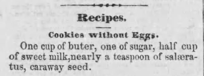 "Kristin Holt | Vintage newspaper clipping for ""Cookies Without Eggs"". Ingredients make this cookie look, smell, and taste like a sugar cookie with caraway seed). Published in The Summit County Beacon of Akron, OH on Feb 9, 1860. 