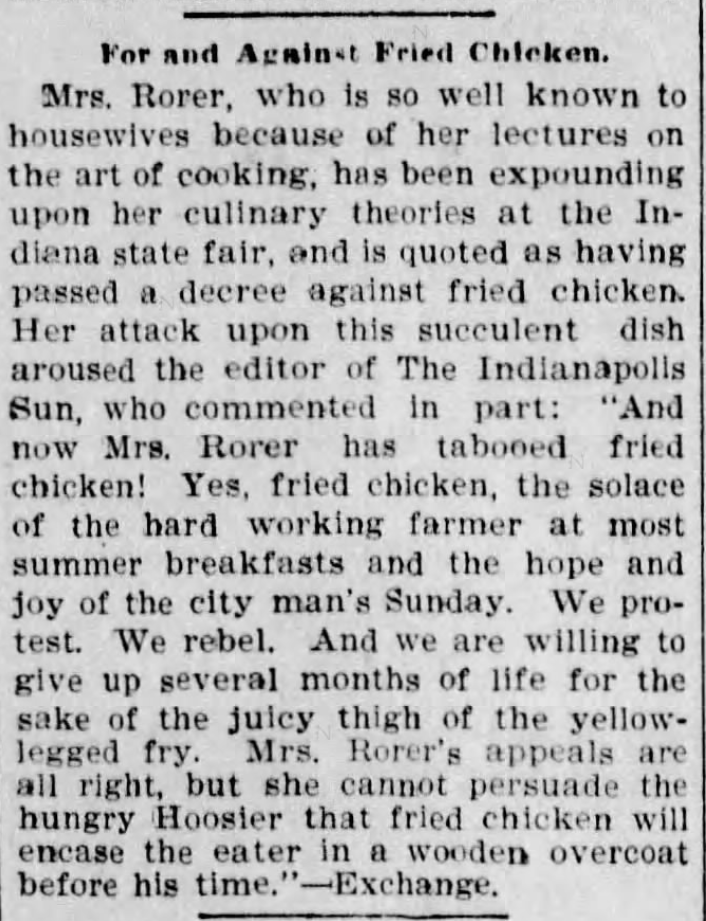 """Kristin Holt   Victorian America's Fried Chicken. From The Oshkosh Northwestern of Oshkosh, Wisconsin on November 14, 1899: """"Mrs. Rorer, ... lectures on the art of cooking... having passed a decree against fried chicken. Her attack against this succulent dish aroused the editor of The Indianapolis Sun... And now Mrs. Rorer has tabooed fried chicken! Yes, fried chicken, the solace of the hard working farmer at most summer breakfasts and the hope and joy of the city man's Sunday... she cannot persuade the hungry Hoosier that fried chicken will encase the eater in a wooden overcoat before his time."""""""