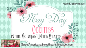 Kristin Holt | May Day Oddities in the Victorian United States, related to Victorian America Celebrtates Independence Day