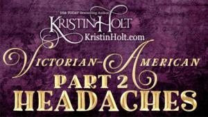 Kristin Holt | Victorian American Headaches: Part 2