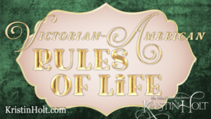 Kristin Holt | Victorian American Rules of Life (Part 3)