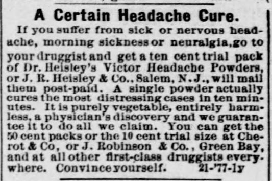 "Kristin Holt | Victorian-American Headaches: Part 4. Dr. Heisley's Victor Headache Powders, advertised in Green Bay Advocate of Green Gay, Wisconsin. December 20, 1877. Full image text reads: ""A Certain Headache Cure. If you suffer from sick or nervous headache, morning sickness or neuralgia, go to your druggist and get a ten cent trial pack of Dr. Heisley's Victor Headache Powders, or J.R. Heisley & Co., Salem, N.J., will mail them post-paid. A single powder actually cures the most distressing cases in ten minutes. I tis purely vegetable, entirely harmless, a physician's discovery and we guarantee it to do all we claim. You can get the 50 cent packs or teh 10 cent trial size at Cherrot & Co, or J. Robinson & Co., Green Bay, and at all other first-class druggists everywhere. Convince yourself."