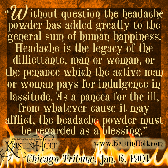 "Kristin Holt | Victorian-American Headaches: Part 5. Quote No. 3 from Chicago Tribune, January 6, 1901. Image text reads: ""Without question the headache poiwder has added greatly to the general sum of human happiness. Headache is the legacy of the dilliettante, man or woman, or the penance which teh active man or woman pays for indulgence in lassitude. As a pancea for the ill, from whatever cause it may afflict, the headache powder must be regarded as a blessing."""
