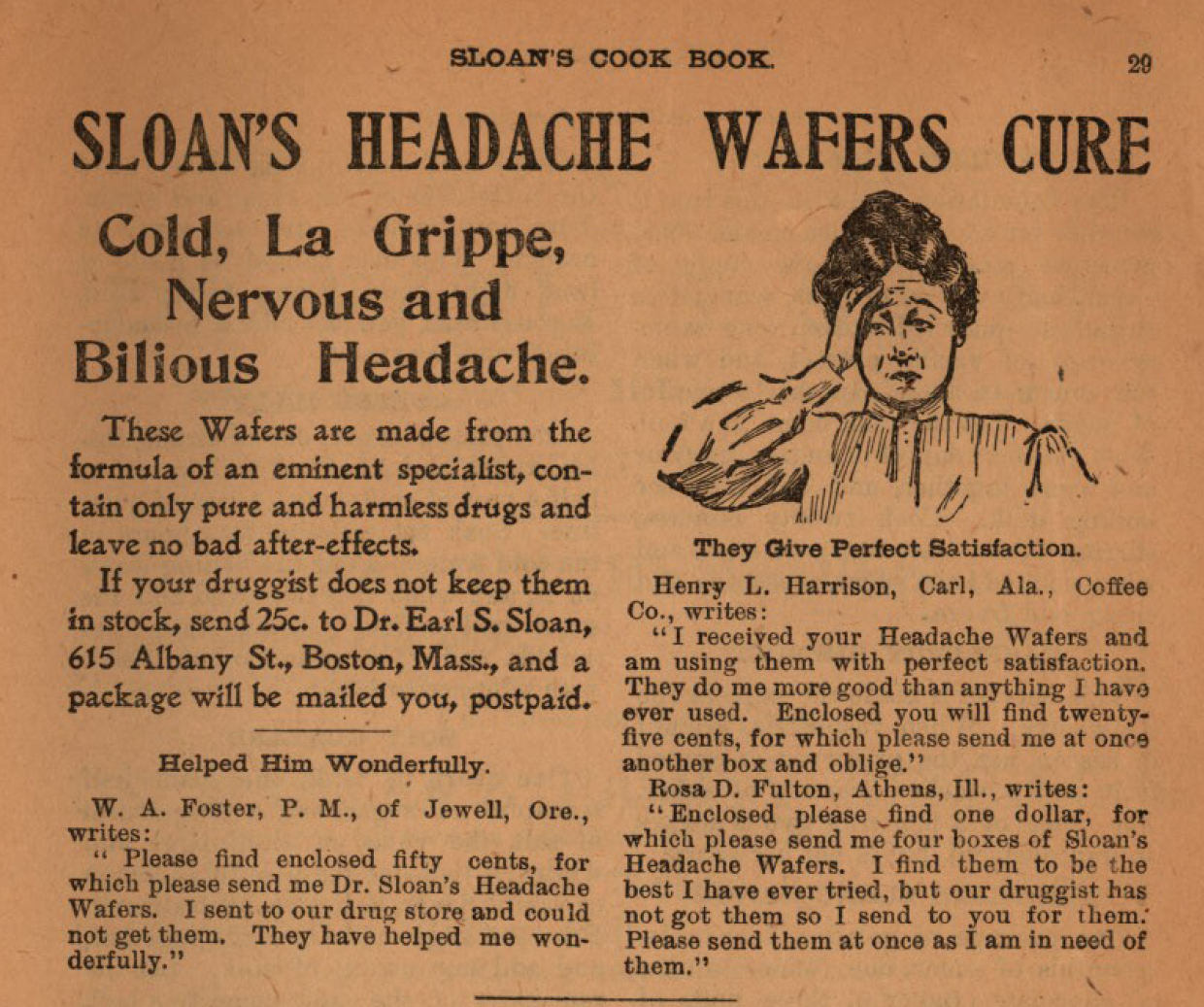 "Kristin Holt | Victorian-American Headaches, Part 4. Advertisement for SLOAN'S HEADACHE WAFERS CURE, ad within Sloan's Cook Book and Advice to Housekeepers, published 1905. Image Text reads: ""SLOAN'S HEADACHE WAFERS CURE. Cold, La Grippe, Nervous and Bilious Headache. These Wafers are made from the formula of an eminent specialist, contain only pure and harmless drugs and leave no bad after-effects. If your druggist does not keep themn in stock, send 25c. to Dr. Earl S. Sloan, 615 Albany St., Boston, Mass., and a package will be mailed to you, postpaid."" Text continues with three quotations from letters, containing testimonials. An illustration shows a middle-aged woman, hand to head, in evident pain."