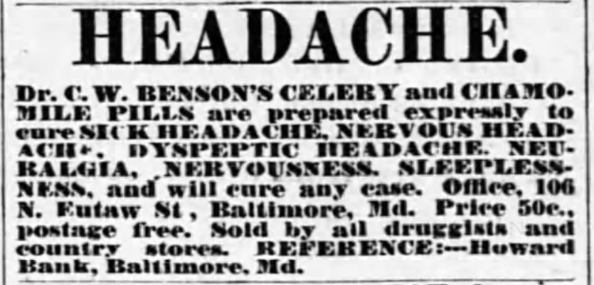 "Kristin Holt | Victorian-American Headaches: Part 4. Dr. C.W. Benson's Celery and Chamomile Pills to cure sick headache, nervous headache, neuralgia, nervousness, sleeplessness. Published in The Eaton Democrat of Eaton, Ohio on July 19, 1877. Text continues: ""and will cure any case. Office, 106 N. Eutaw St., Baltimore, Md. Price 50c., postage free. Sold by all druggists and country stores. REFERENCE: -- Howard Bank, Baltimore, Md."