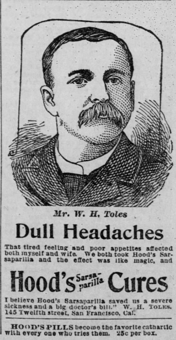 "Kristin Holt | Victorian-American Headaches: Part 4. Hoods' Sarsaparilla Cures Dull Headaches. Advertisement (and endorsement) published in The San Francisco Call on February 19, 1894. Advertisement image reads: ""Mr. W. H. Toles - Dull Headaches That tired feeling and poor appetites affected both myself and wife. We both took Hood's Sarsaparill and the effect was like magic, and I believe Hood's Sarsaparilla saved us a severe sickness and a big doctor's bill."" W. H. Toles. 145 Twelfth street, San Francisco, Cal. Hood's Pills became the favorite cathartic with wevery one who tries them. 25c per box."""