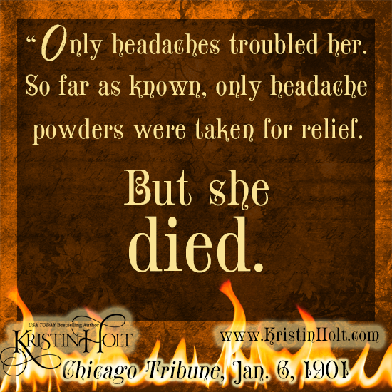 "Kristin Holt | Victorian-American Headaches: Part 5. Quote from Chicago Tribune, Jan 6, 1901. ""Only headaches troubled her. So far as known, only headache powders were taken for relief. But she died."""