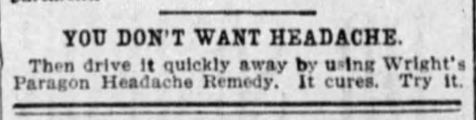 "Kristin Holt | Victorian-American Headaches: Part 4. Paragon Headache Remedy. The Los Angeles Times (Los Angeles, California) on June 16, 1900. Full image text reads: ""YOU DONT' WANT HEADACHE. Then drive it quickly away by using Wright's Paragon Headache Remedy. It cures. Try it."""