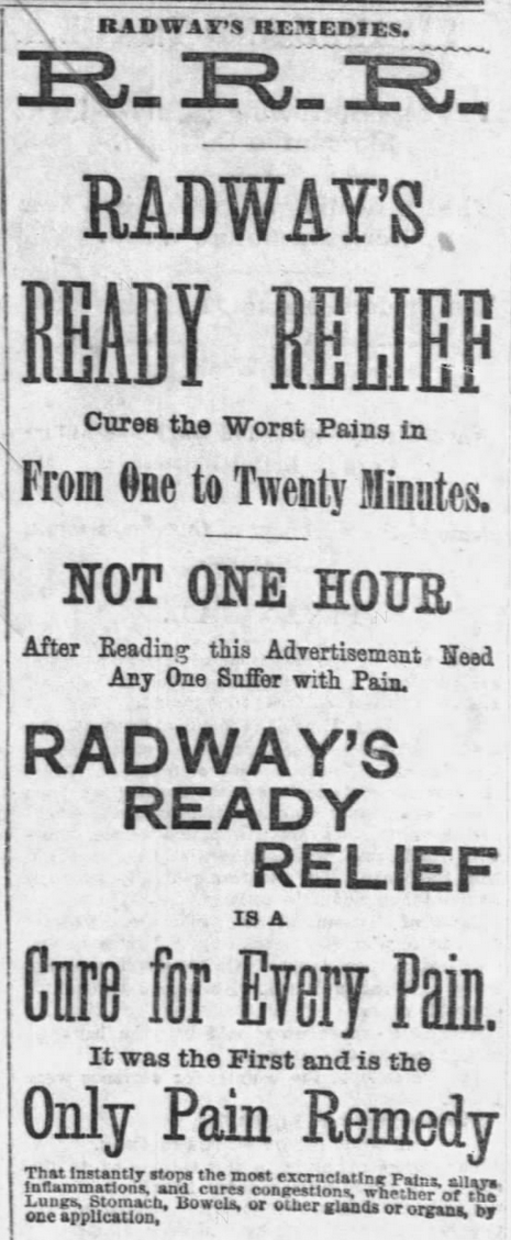 "Kristin Holt | Victorian-American Headaches: Part 4. Advertisement for Radway's Ready Relief (R.R.R.) in Chicago Tribune of Chicago, Illinois on December 9, 1876. Complete Text: RADWAY'S REMEDIES. R.R.R. Radway's Ready Relief Cures the Worst Pains in From One to Twenty Minutes. NOT ONE HOUR After Reading this Advertisement Need Any One Suffer with Pain. Radway's Ready Relief IS A Cure For Every Pain. It was the First and is the Only Pain Remedy that instantly stops the most excruciating Pains, allays inflammations, and cures congetions, whether of the Lungs, Stomach, Bowels, or other glands or organs, by one application,"" (continues on part 2)"