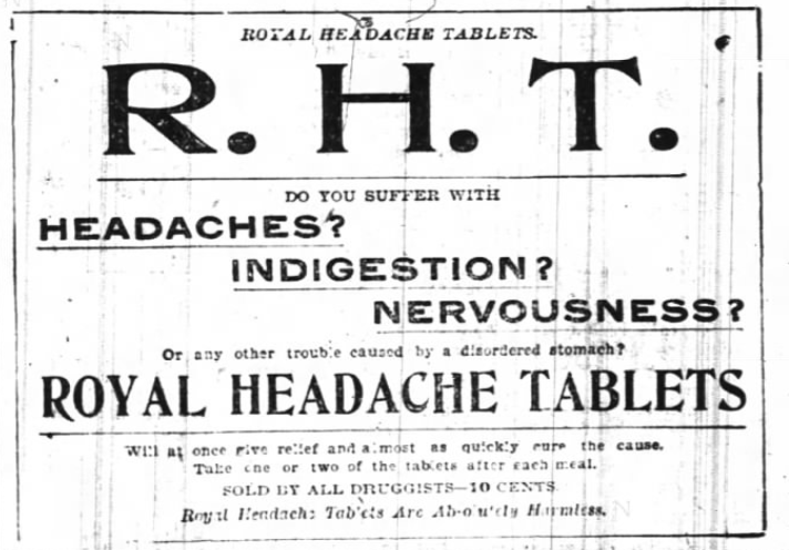 "Kristin Holt | Victorian-American Headaches: Part 4. Advertisement for Royal Headache Tablets (R.H.T.), advertised in News and Observer of Raleigh, NC on June 18, 1899. Text reads: ""ROYAL HEADACHE TABLETS. R.H.T. Do you suffer with Headaches? Indigestion? Nervousness? Or any other trouble caused by a disordered stomach? ROYAL HEADACHE TABLETS will at once give relief and almost as quickly cure the cause. Take one or two of the tablets after each meal. SOLD BY ALL DRUGGISTS-10 cents. Royal Headache Tablets are Absolutely Harmless."