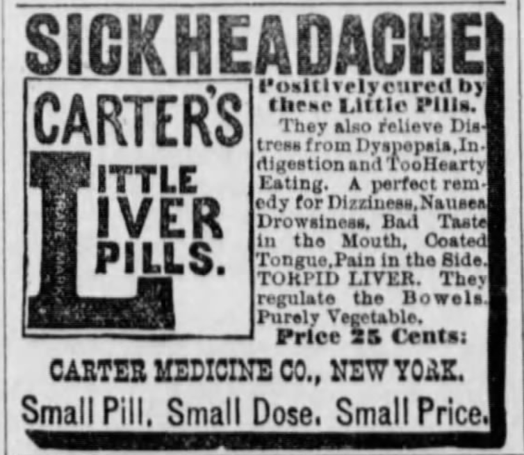 Kristin Holt | Victorian-American Headaches: Part 4. Sick Headache Cure- Carter's Little Liver Pills. Advertised in Manhattan Mercury of Manhattan, Kansas on September 18, 1889. Text reads: SICK HEADACHE Positively cured by these Little PIlls. They also relieve Distress from Dyspepsia, Indigestion and Too Hearty Eating. A perfect remedy for Dizziness, Nausea, Drowsines, Bad Taste in the Mouth, Coated Tongue, Pain in the Side. TORPID LIVER. They regulate the Bowels. Purely Vegetable. Price 25 cents: Carter MedicineCo., New York. Small Pill. Small Dose. Small Price.